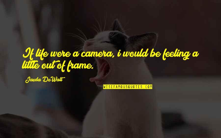 Dewalt Quotes By Jaeda DeWalt: If life were a camera, i would be