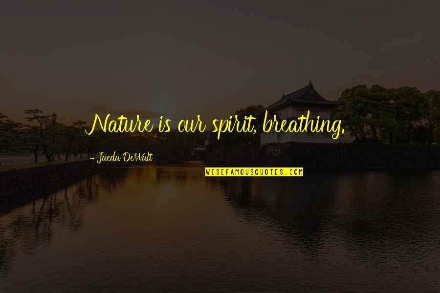 Dewalt Quotes By Jaeda DeWalt: Nature is our spirit, breathing.