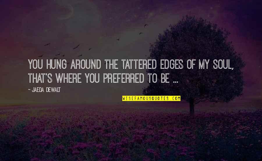 Dewalt Quotes By Jaeda DeWalt: You hung around the tattered edges of my