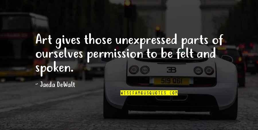Dewalt Quotes By Jaeda DeWalt: Art gives those unexpressed parts of ourselves permission