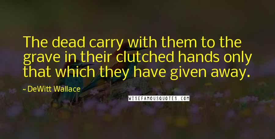 DeWitt Wallace quotes: The dead carry with them to the grave in their clutched hands only that which they have given away.