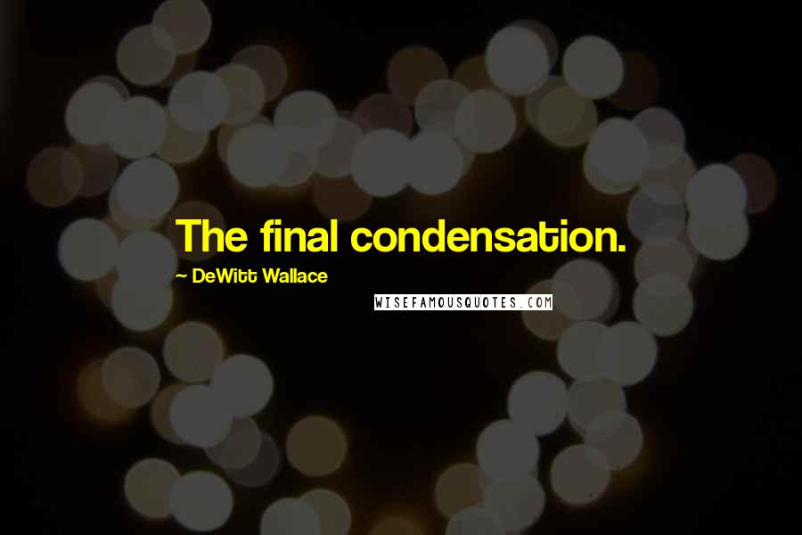 DeWitt Wallace quotes: The final condensation.