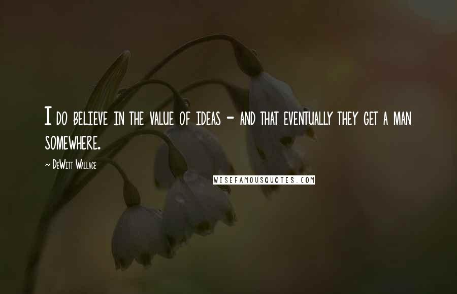 DeWitt Wallace quotes: I do believe in the value of ideas - and that eventually they get a man somewhere.