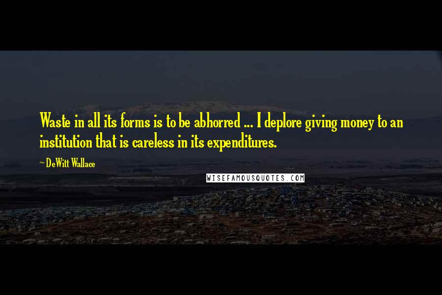 DeWitt Wallace quotes: Waste in all its forms is to be abhorred ... I deplore giving money to an institution that is careless in its expenditures.