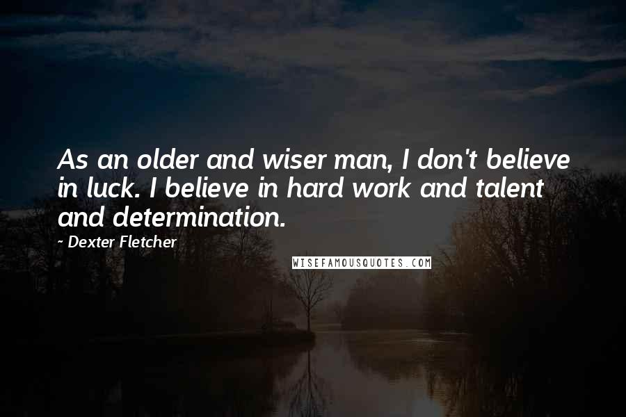 Dexter Fletcher quotes: As an older and wiser man, I don't believe in luck. I believe in hard work and talent and determination.