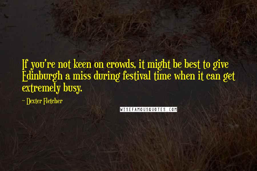 Dexter Fletcher quotes: If you're not keen on crowds, it might be best to give Edinburgh a miss during festival time when it can get extremely busy.
