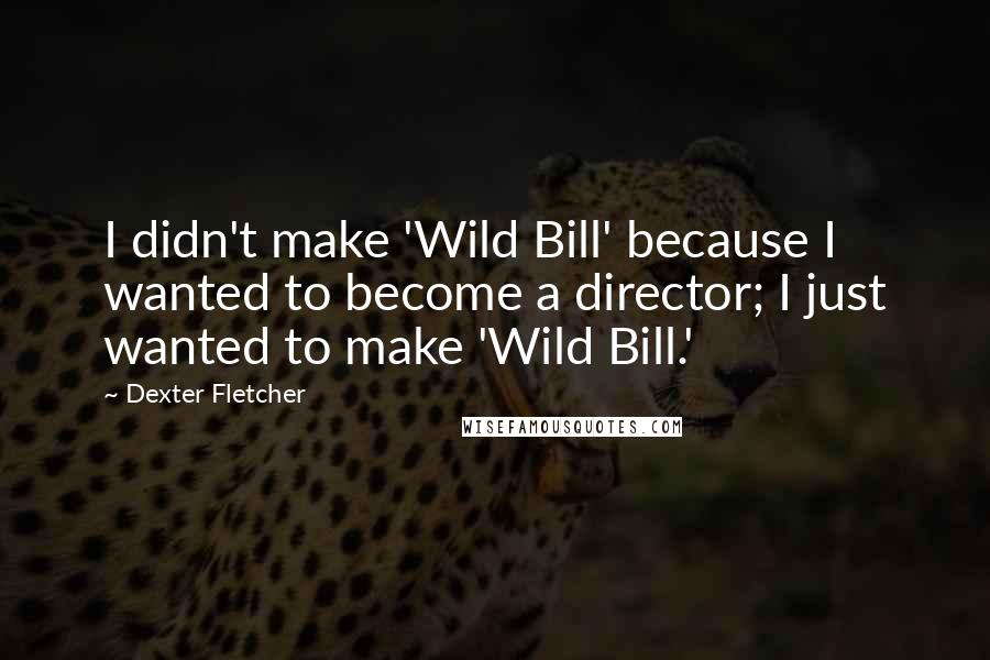 Dexter Fletcher quotes: I didn't make 'Wild Bill' because I wanted to become a director; I just wanted to make 'Wild Bill.'