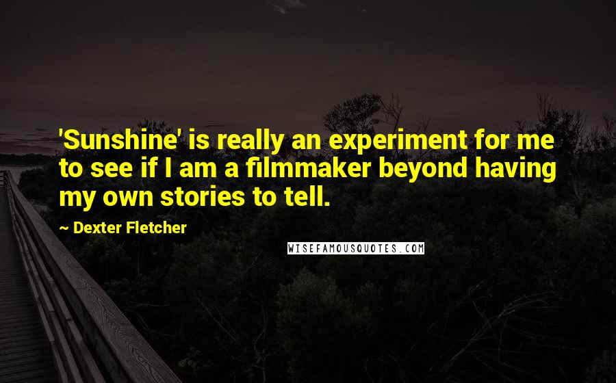 Dexter Fletcher quotes: 'Sunshine' is really an experiment for me to see if I am a filmmaker beyond having my own stories to tell.