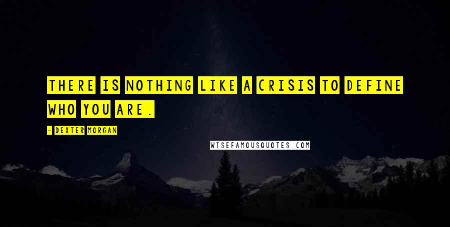 Dexter Morgan quotes: There is nothing like a crisis to define who you are.