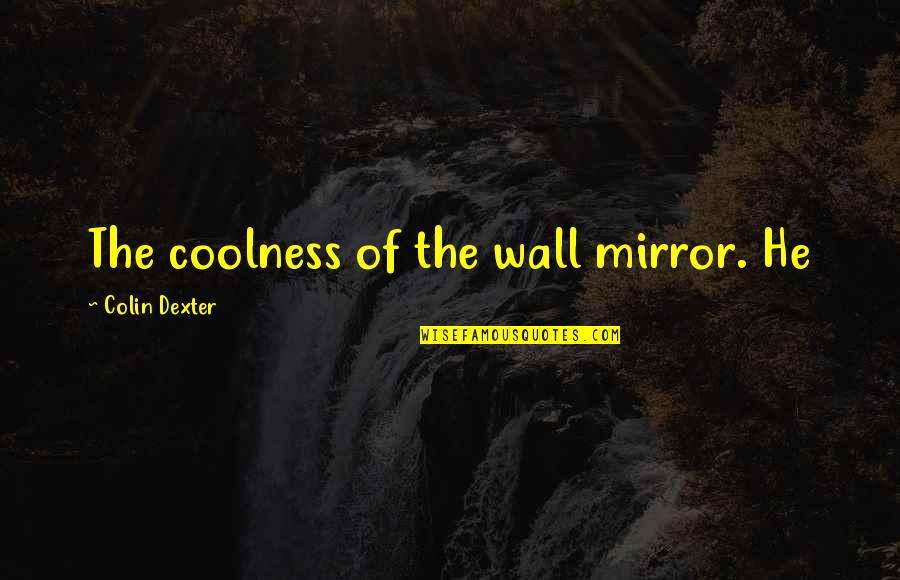 Dexter's Quotes By Colin Dexter: The coolness of the wall mirror. He