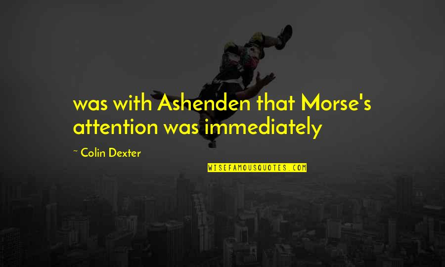 Dexter's Quotes By Colin Dexter: was with Ashenden that Morse's attention was immediately