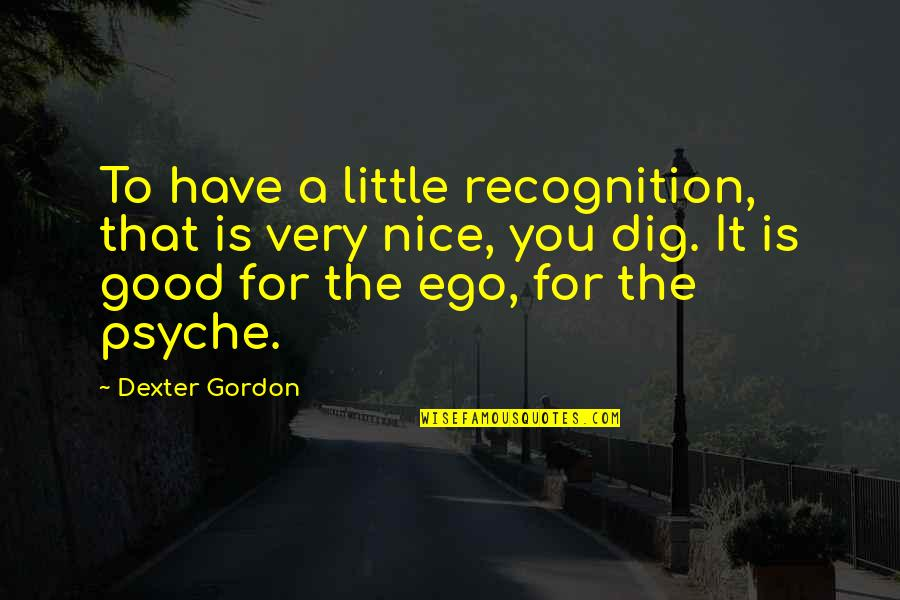 Dexter's Quotes By Dexter Gordon: To have a little recognition, that is very