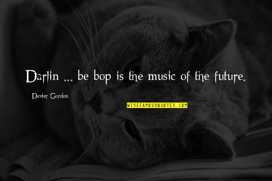 Dexter's Quotes By Dexter Gordon: Darlin ... be-bop is the music of the