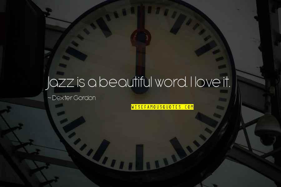 Dexter's Quotes By Dexter Gordon: Jazz is a beautiful word. I love it.