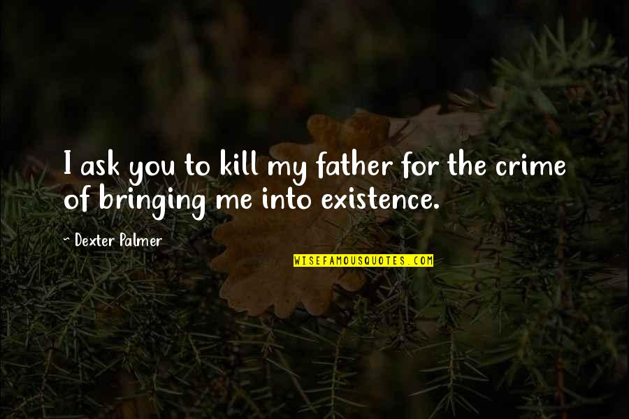 Dexter's Quotes By Dexter Palmer: I ask you to kill my father for