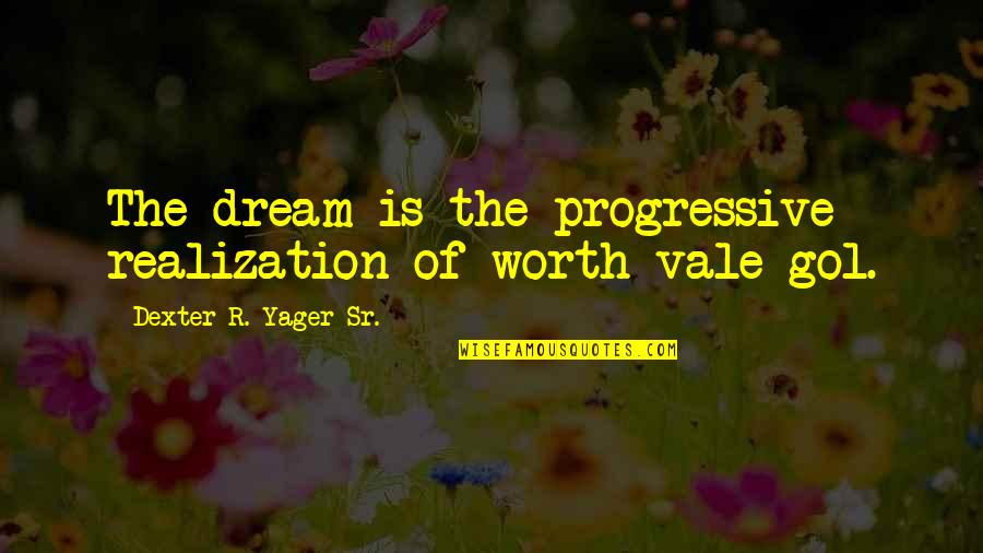 Dexter's Quotes By Dexter R. Yager Sr.: The dream is the progressive realization of worth