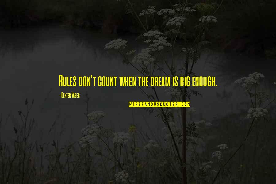 Dexter's Quotes By Dexter Yager: Rules don't count when the dream is big