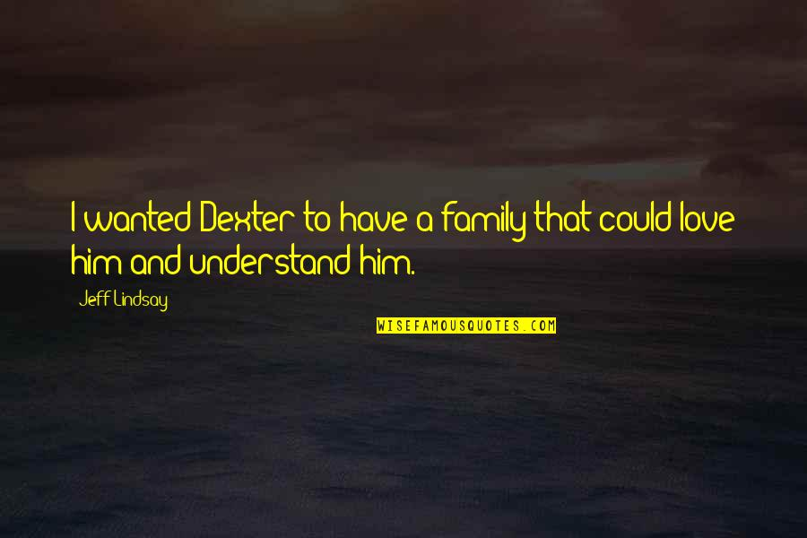 Dexter's Quotes By Jeff Lindsay: I wanted Dexter to have a family that