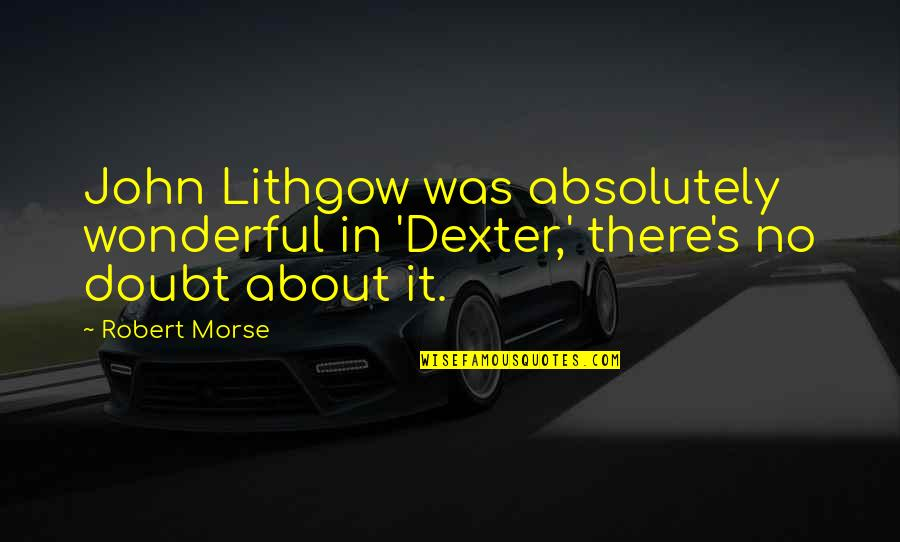 Dexter's Quotes By Robert Morse: John Lithgow was absolutely wonderful in 'Dexter,' there's