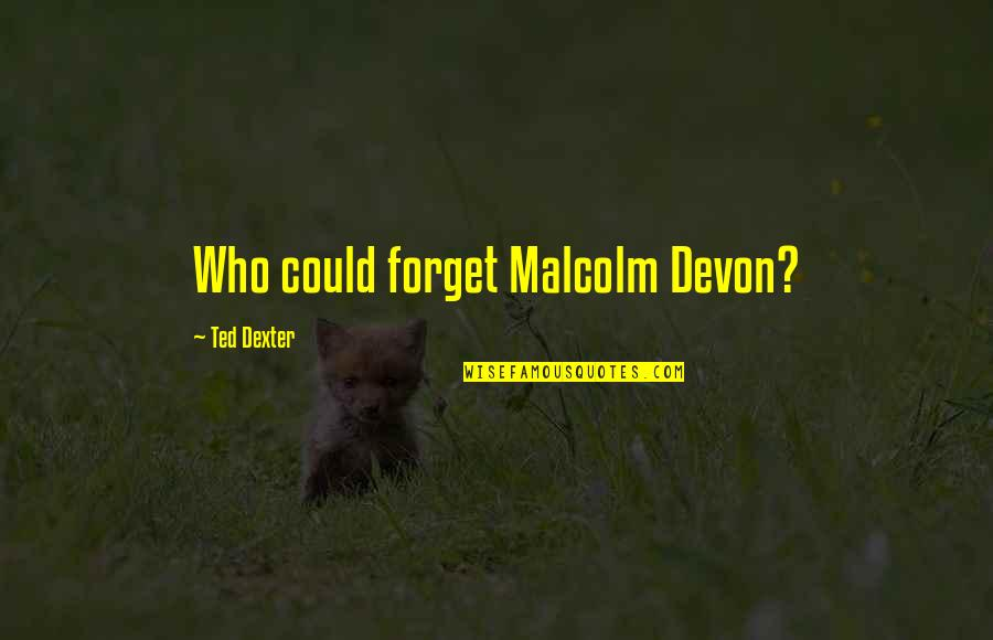 Dexter's Quotes By Ted Dexter: Who could forget Malcolm Devon?