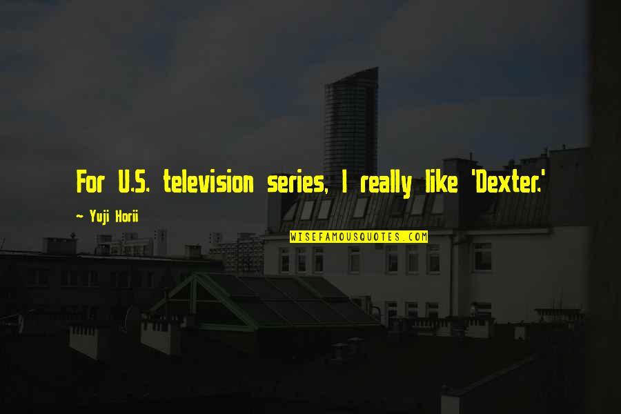Dexter's Quotes By Yuji Horii: For U.S. television series, I really like 'Dexter.'