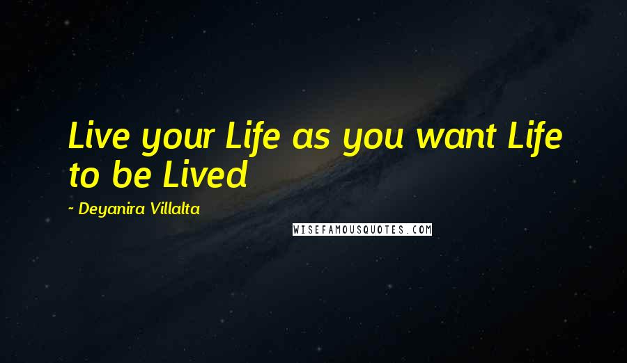 Deyanira Villalta quotes: Live your Life as you want Life to be Lived