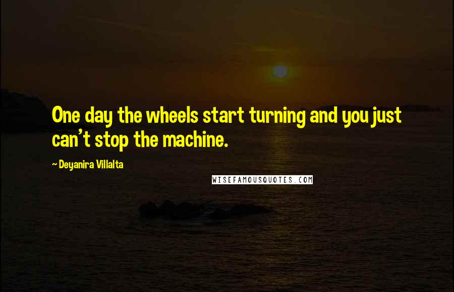 Deyanira Villalta quotes: One day the wheels start turning and you just can't stop the machine.