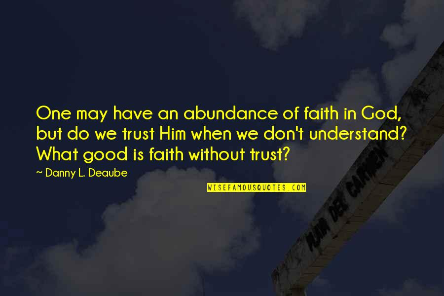 Df Malan Quotes By Danny L. Deaube: One may have an abundance of faith in