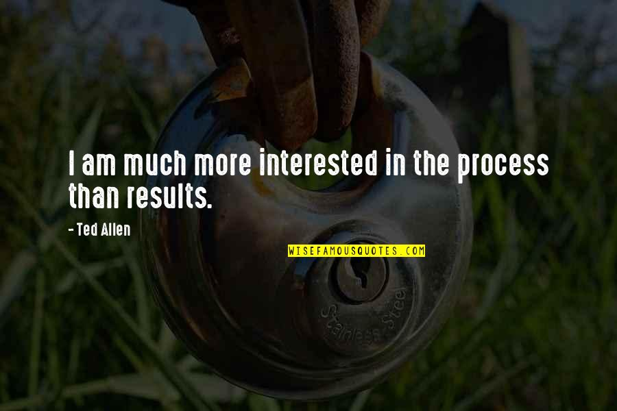Dhaka Quotes By Ted Allen: I am much more interested in the process