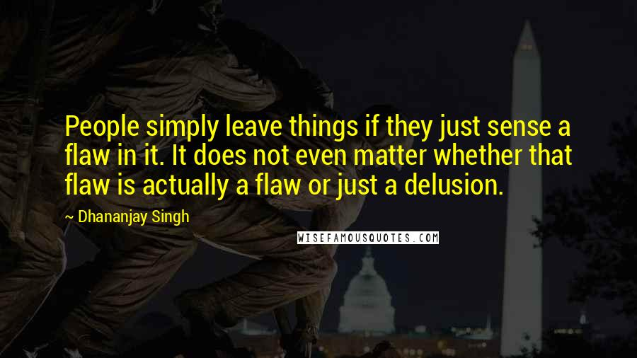 Dhananjay Singh quotes: People simply leave things if they just sense a flaw in it. It does not even matter whether that flaw is actually a flaw or just a delusion.