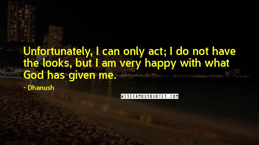 Dhanush quotes: Unfortunately, I can only act; I do not have the looks, but I am very happy with what God has given me.