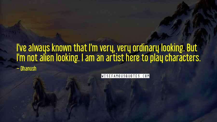 Dhanush quotes: I've always known that I'm very, very ordinary looking. But I'm not alien looking. I am an artist here to play characters.