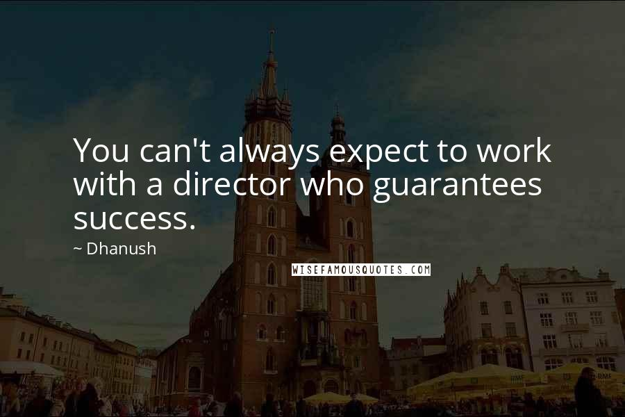 Dhanush quotes: You can't always expect to work with a director who guarantees success.