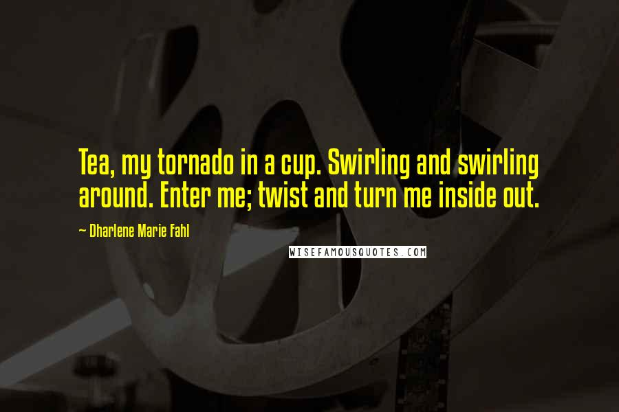 Dharlene Marie Fahl quotes: Tea, my tornado in a cup. Swirling and swirling around. Enter me; twist and turn me inside out.