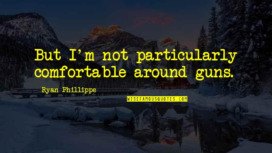 Dharm Quotes By Ryan Phillippe: But I'm not particularly comfortable around guns.