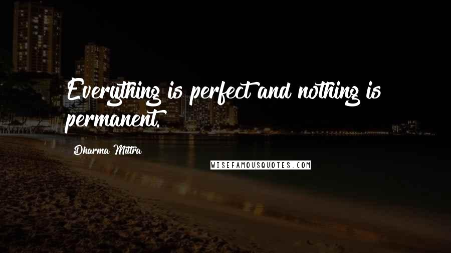 Dharma Mittra quotes: Everything is perfect and nothing is permanent.