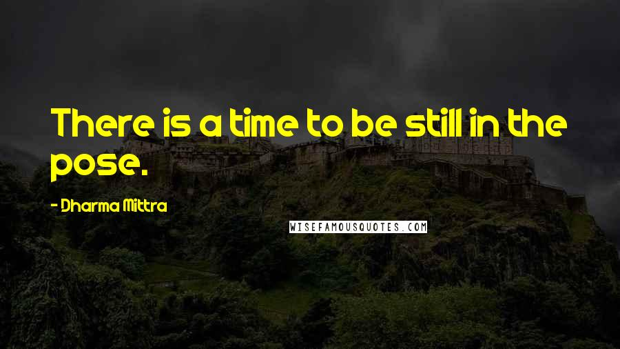 Dharma Mittra quotes: There is a time to be still in the pose.