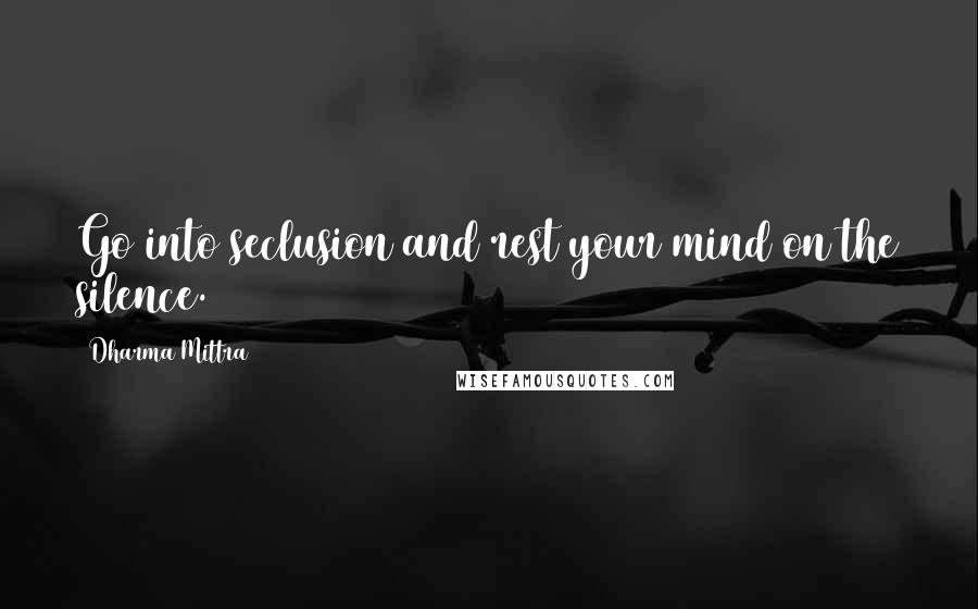 Dharma Mittra quotes: Go into seclusion and rest your mind on the silence.