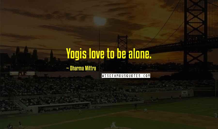 Dharma Mittra quotes: Yogis love to be alone.