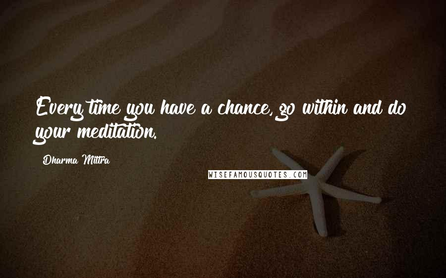 Dharma Mittra quotes: Every time you have a chance, go within and do your meditation.