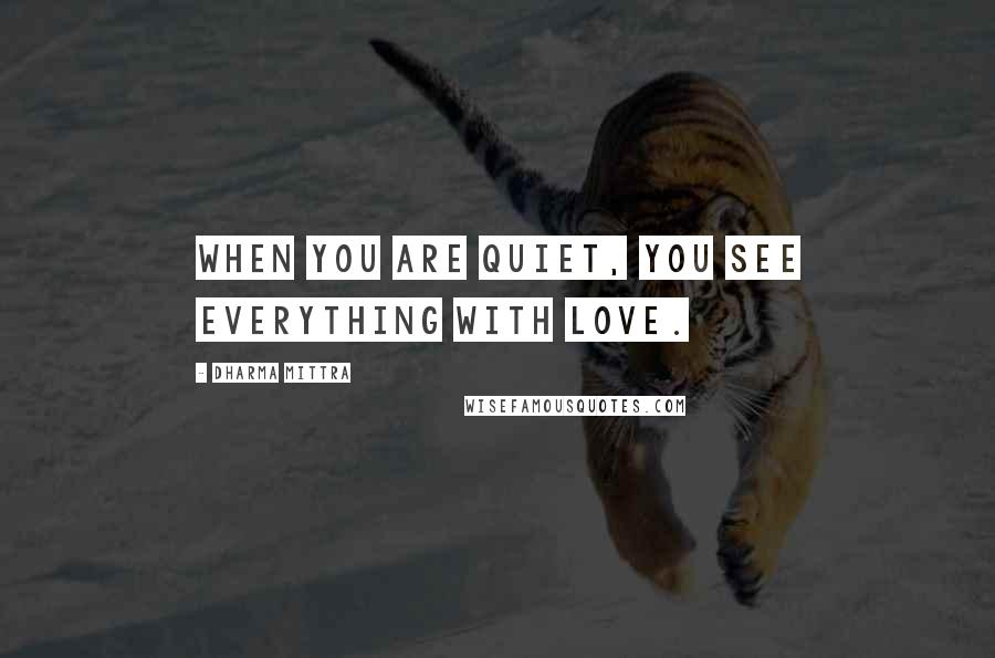 Dharma Mittra quotes: When you are quiet, you see everything with love.