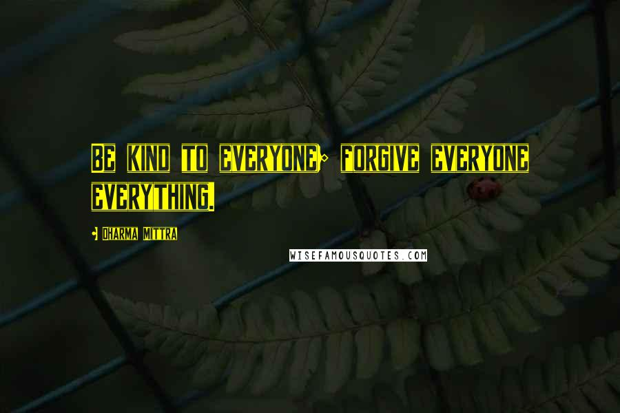 Dharma Mittra quotes: Be kind to everyone; forgive everyone everything.