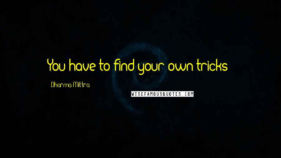 Dharma Mittra quotes: You have to find your own tricks!