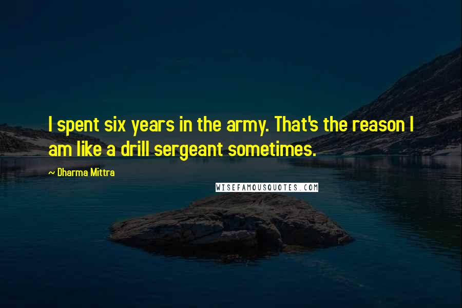 Dharma Mittra quotes: I spent six years in the army. That's the reason I am like a drill sergeant sometimes.