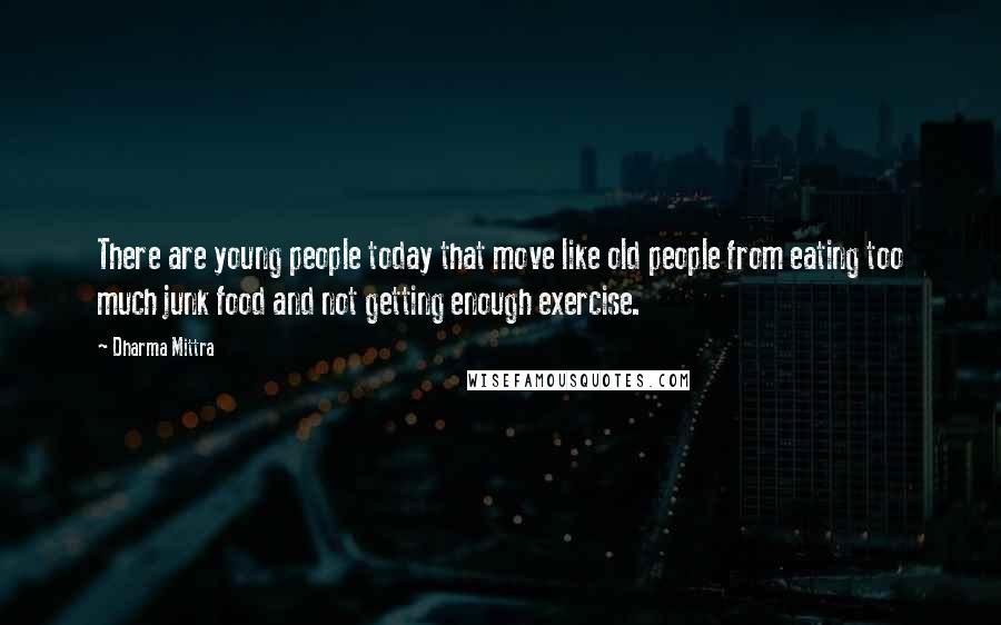 Dharma Mittra quotes: There are young people today that move like old people from eating too much junk food and not getting enough exercise.