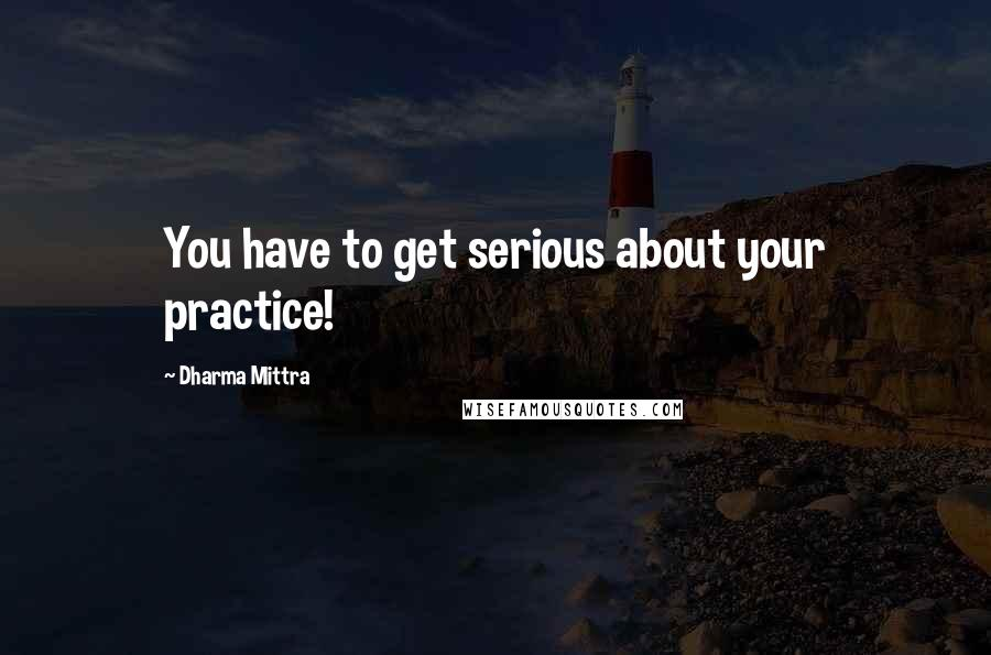 Dharma Mittra quotes: You have to get serious about your practice!