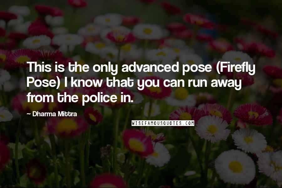 Dharma Mittra quotes: This is the only advanced pose (Firefly Pose) I know that you can run away from the police in.