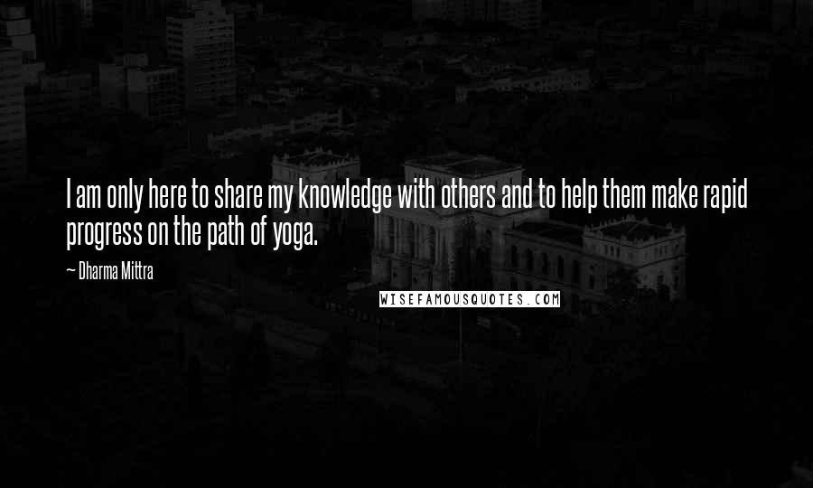 Dharma Mittra quotes: I am only here to share my knowledge with others and to help them make rapid progress on the path of yoga.