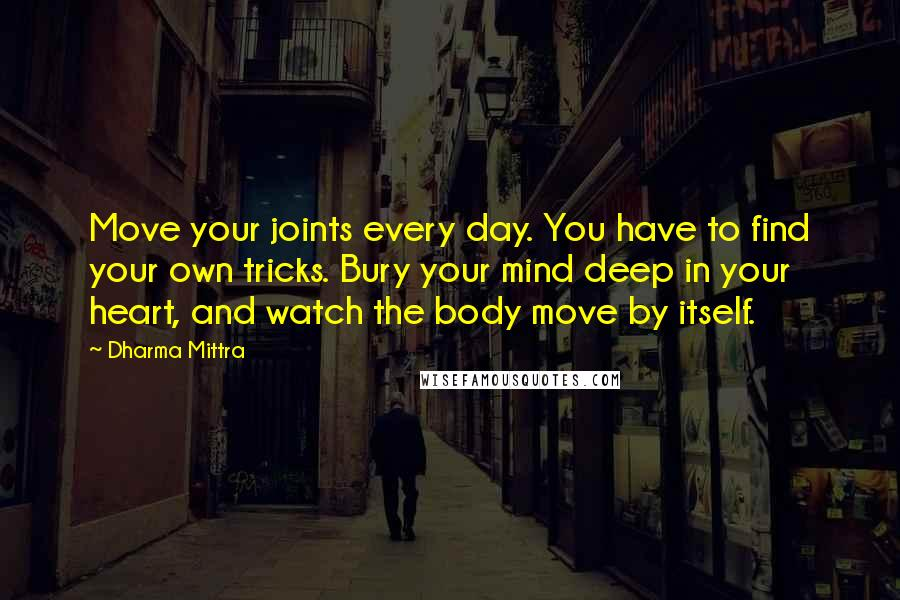 Dharma Mittra quotes: Move your joints every day. You have to find your own tricks. Bury your mind deep in your heart, and watch the body move by itself.