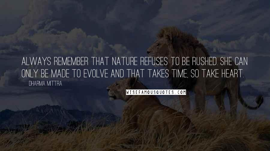 Dharma Mittra quotes: Always remember that Nature refuses to be rushed. She can only be made to evolve and that takes time, so take heart.